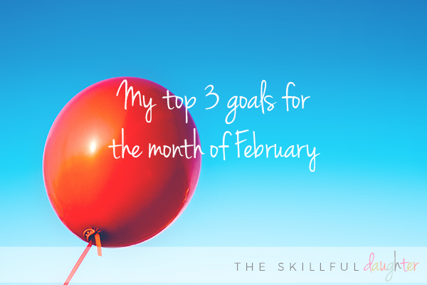 My top 3 goals for the month of February (and how I plan to reach them)