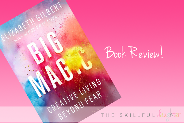 Book Review: Big Magic by Elizabeth Gilbert