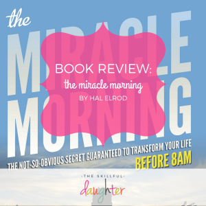 Book Review: The Miracle Morning by Hal Elrod | TheSkillfulDaughter | Live a well-rounded life