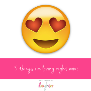 5 Things I'm Loving Right Now | TheSkillfulDaughter | Live a well-rounded life | www.theskillfuldaughter.com