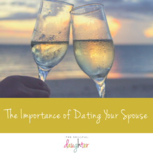 The Importance of Dating Your Spouse | TheSkillfulDaughter | Live a well-rounded life | www.theskillfuldaughter.com