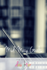 Mid-May Goals | TheSkillfulDaughter | Live a well-rounded life | www.theskillfuldaughter.com